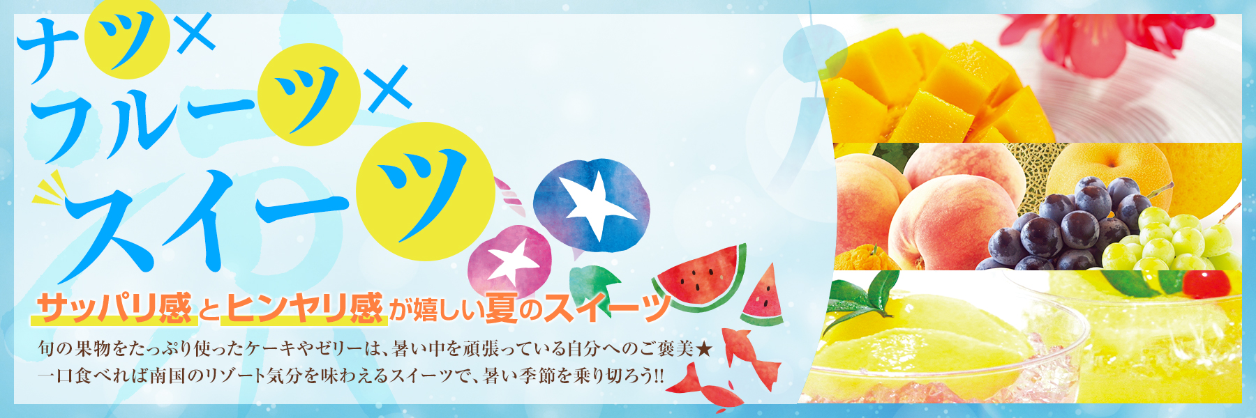 ナツ×フルーツ×スイーツ 〜サッパリ感とヒンヤリ感の嬉しい夏のスイーツ〜